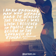 I am an ordinary man who worked hard to develop the talent I was given. I believed in myself, and I believe in the goodness of others.  Muhammad Ali (brightdrops) Tags: quotes inspirational muhammadali inspirationalquotes