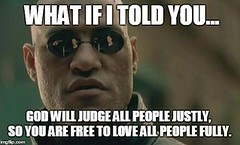 Morpheus: What if I told you: God will judge all people justly, (Templestream) Tags: love matrix truth god ethics meme morpheus theism whatifitoldyou speakingtruthinlove