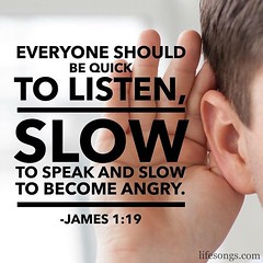 "LifeSongs Uplifting Word: ""Everyone should be quick to #listen, slow to #speak, and slow to become #angry."" - James 1:19  #Bible #quotes #inspirational #motivational #positive #uplifting #truth #God #Jesus #Christian #gospel #ear #NOLA #radio #LifeSongsFM"