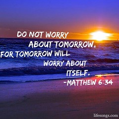 "LifeSongs Uplifting Word: ""Do not worry about tomorrow, for tomorrow will worry about itself."" - Matthew 6:34"