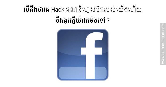 បើដឹងថាគេ Hack គណនីហ្វេសប៊ុករបស់យើងហើយ ចឹងគួរធ្វើយ៉ាងម៉េចទៅ?