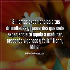 """""""Si llamas experiencias a tus dificultades y recuerdas que cada experiencia te ayuda a madurar, crecerás vigoroso y feliz."""" Henry Miller (Miles de Frases) Tags: frases quotes facebook citas celebres chistosas de amor para imagenes cursis amistad tristes bonitas la vida twitter"""