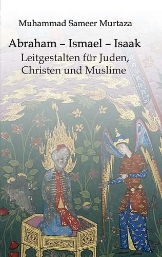Abraham - Ismael - Isaak: Leitgestalten für Juden, Christen und Muslime