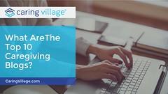 The Top 10 Caregiving Blogs (CaringVillage) Tags: caringvillage caring care caregiving blogs top 10 resources community list caregiver