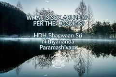 @nithyanandaswami - WHAT IS SEX ABUSE AS PER THE COSMOS? Telling you that you are a male or female - that is the first abuse done to you! That is the first danger for you. The real sex abuse as per the Cosmos (Paramashiva) is somebody pushing the idea on (sri.sadyojata) Tags: enlightenment consciousness awakening integrity responsibility enriching authenticity transformation yoga meditation